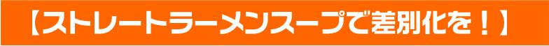 【ストレートラーメンスープで差別化を!】